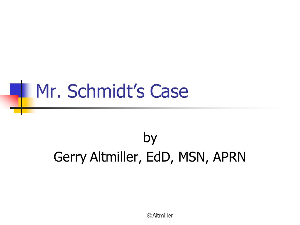 ©Altmiller Mr. Schmidt's Case by Gerry Altmiller, EdD, MSN, APRN