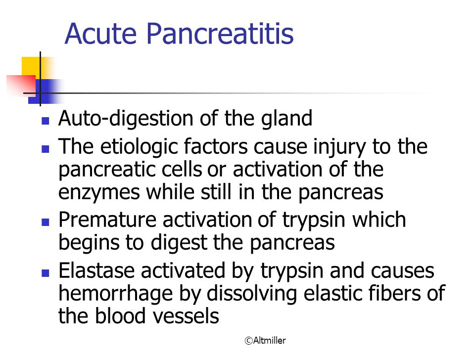 ©Altmiller Acute Pancreatitis Auto-digestion of the gland The etiologic factors cause injury to the pancreatic cells or activation of the enzymes while still in the pancreas Premature activation of trypsin which begins to digest the pancreas Elastase activated by trypsin and causes hemorrhage by dissolving elastic fibers of the blood vessels