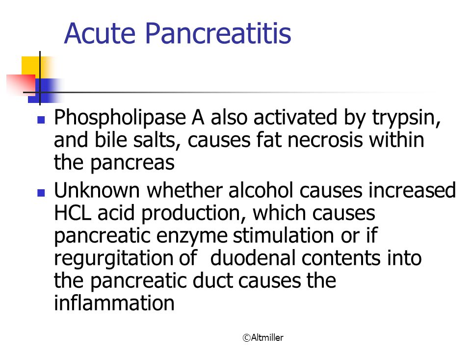 ©Altmiller Acute Pancreatitis Phospholipase A also activated by trypsin, and bile salts, causes fat necrosis within the pancreas Unknown whether alcohol causes increased HCL acid production, which causes pancreatic enzyme stimulation or if regurgitation of duodenal contents into the pancreatic duct causes the inflammation