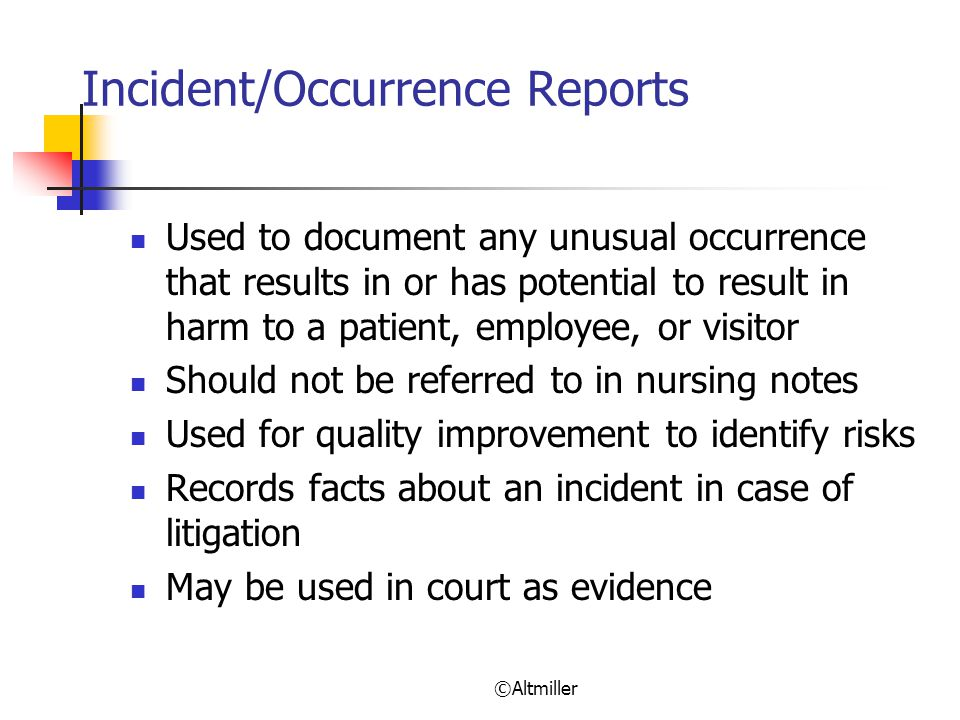 ©Altmiller Incident/Occurrence Reports Used to document any unusual occurrence that results in or has potential to result in harm to a patient, employee, or visitor Should not be referred to in nursing notes Used for quality improvement to identify risks Records facts about an incident in case of litigation May be used in court as evidence
