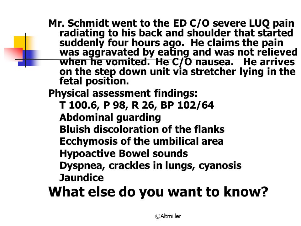 ©Altmiller Mr. Schmidt went to the ED C/O severe LUQ pain radiating to his back and shoulder that started suddenly four hours ago. He claims the pain