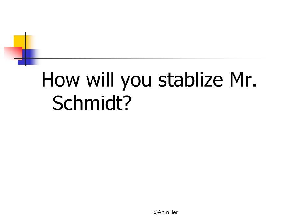 ©Altmiller How will you stablize Mr. Schmidt?