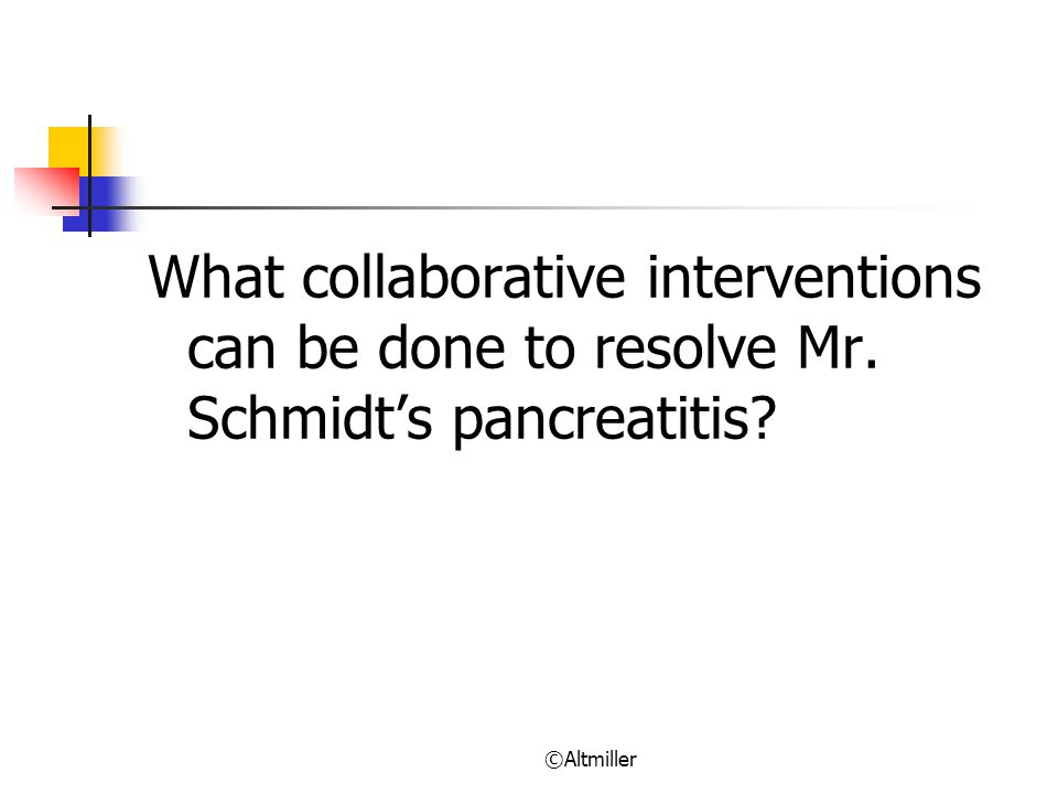 ©Altmiller What collaborative interventions can be done to resolve Mr. Schmidt's pancreatitis?