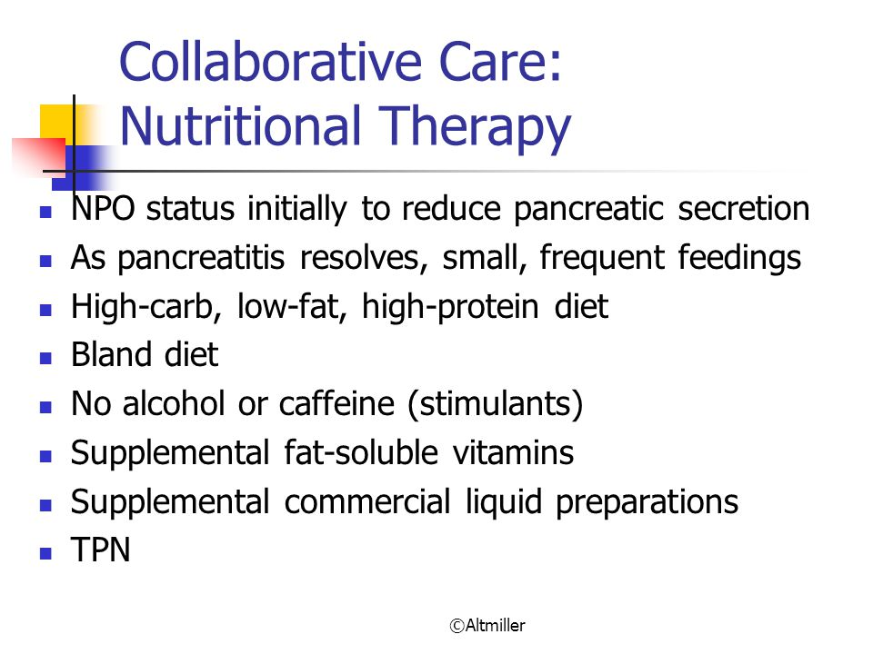 ©Altmiller Collaborative Care: Nutritional Therapy NPO status initially to reduce pancreatic secretion As pancreatitis resolves, small, frequent feedings High-carb, low-fat, high-protein diet Bland diet No alcohol or caffeine (stimulants) Supplemental fat-soluble vitamins Supplemental commercial liquid preparations TPN