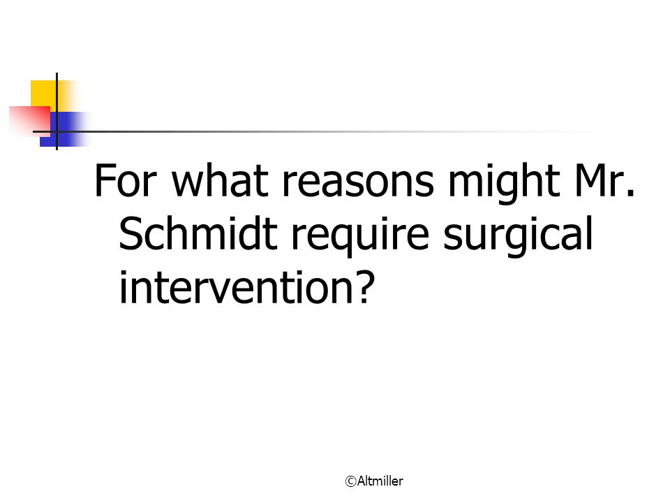 ©Altmiller For what reasons might Mr. Schmidt require surgical intervention?