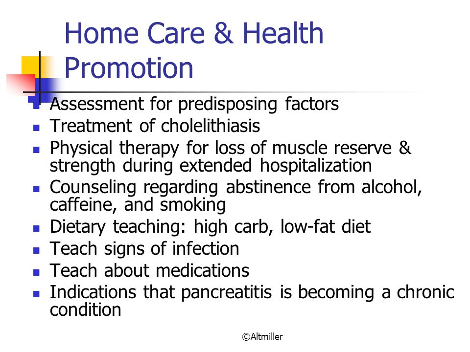 ©Altmiller Home Care & Health Promotion Assessment for predisposing factors Treatment of cholelithiasis Physical therapy for loss of muscle reserve & strength during extended hospitalization Counseling regarding abstinence from alcohol, caffeine, and smoking Dietary teaching: high carb, low-fat diet Teach signs of infection Teach about medications Indications that pancreatitis is becoming a chronic condition
