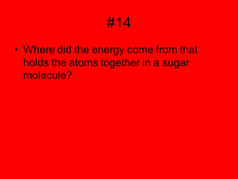 #14 Where did the energy come from that holds the atoms together in a sugar molecule?