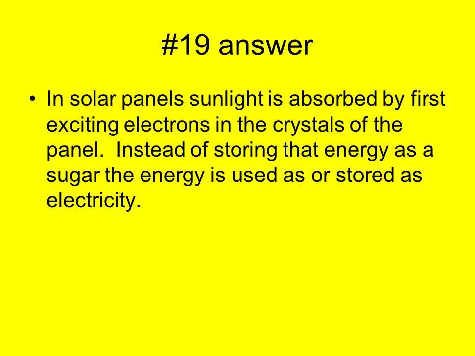 #19 answer In solar panels sunlight is absorbed by first exciting electrons in the crystals of the panel.