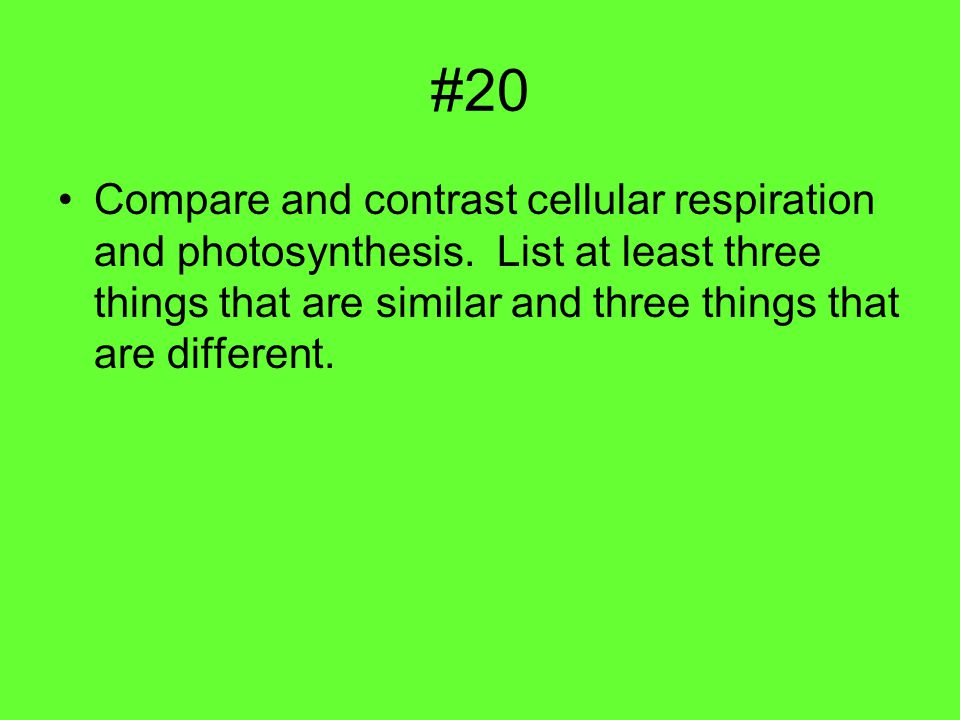 #20 Compare and contrast cellular respiration and photosynthesis.