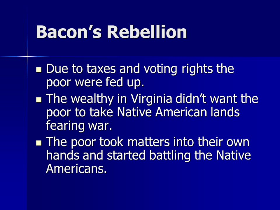 Bacon's Rebellion Due to taxes and voting rights the poor were fed up. Due to taxes and voting rights the poor were fed up. The wealthy in Virginia di