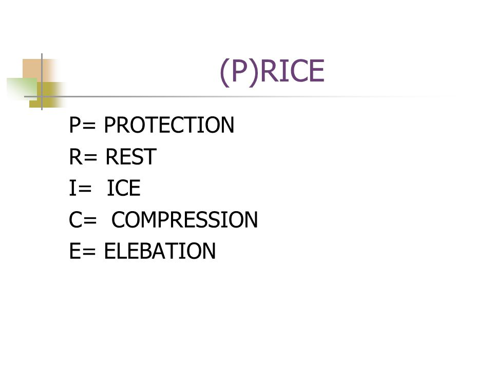 (P)RICE P= PROTECTION R= REST I= ICE C= COMPRESSION E= ELEBATION