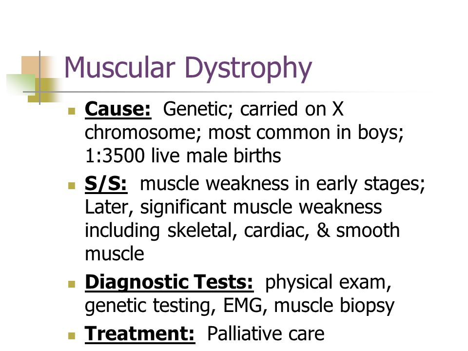 Muscular Dystrophy Cause: Genetic; carried on X chromosome; most common in boys; 1:3500 live male births S/S: muscle weakness in early stages; Later, significant muscle weakness including skeletal, cardiac, & smooth muscle Diagnostic Tests: physical exam, genetic testing, EMG, muscle biopsy Treatment: Palliative care