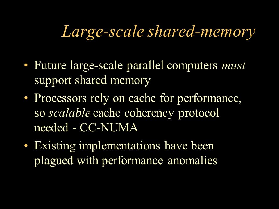 Large-scale shared-memory Future large-scale parallel computers must support shared memory Processors rely on cache for performance, so scalable cache
