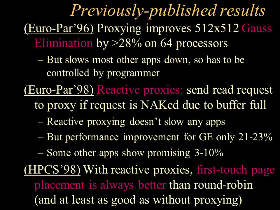 Previously-published results (Euro-Par'96) Proxying improves 512x512 Gauss Elimination by >28% on 64 processors –But slows most other apps down, so has to be controlled by programmer (Euro-Par'98) Reactive proxies: send read request to proxy if request is NAKed due to buffer full –Reactive proxying doesn't slow any apps –But performance improvement for GE only 21-23% –Some other apps show promising 3-10% (HPCS'98) With reactive proxies, first-touch page placement is always better than round-robin (and at least as good as without proxying)