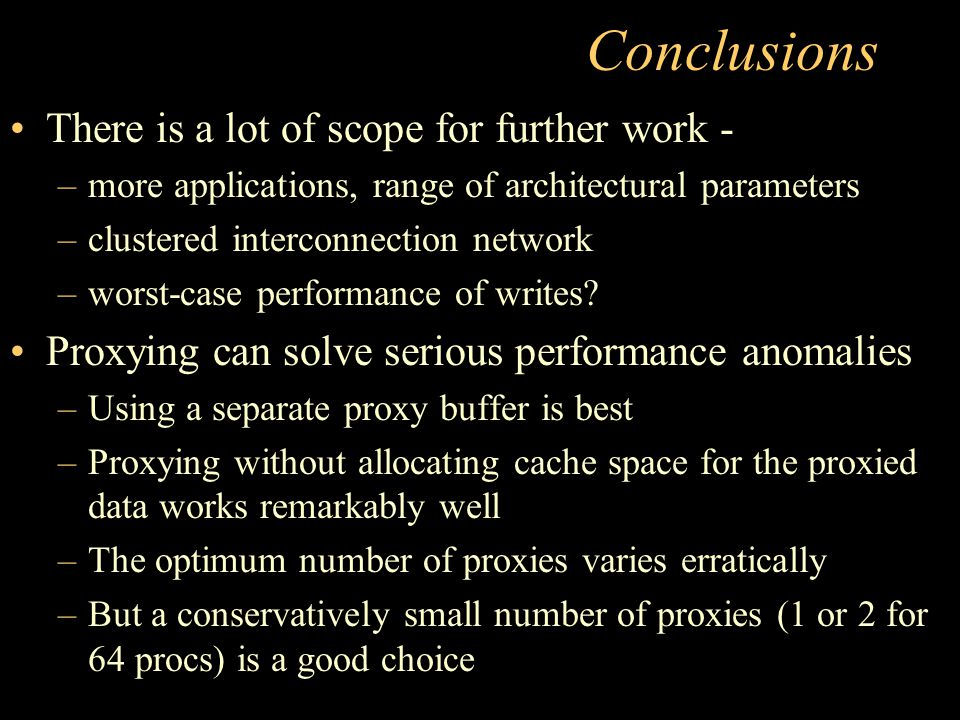 Conclusions There is a lot of scope for further work - –more applications, range of architectural parameters –clustered interconnection network –worst-case performance of writes.