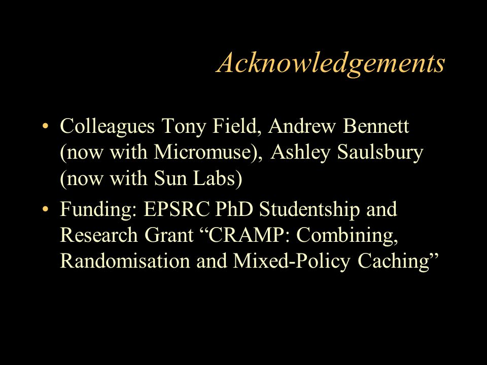 Acknowledgements Colleagues Tony Field, Andrew Bennett (now with Micromuse), Ashley Saulsbury (now with Sun Labs) Funding: EPSRC PhD Studentship and R