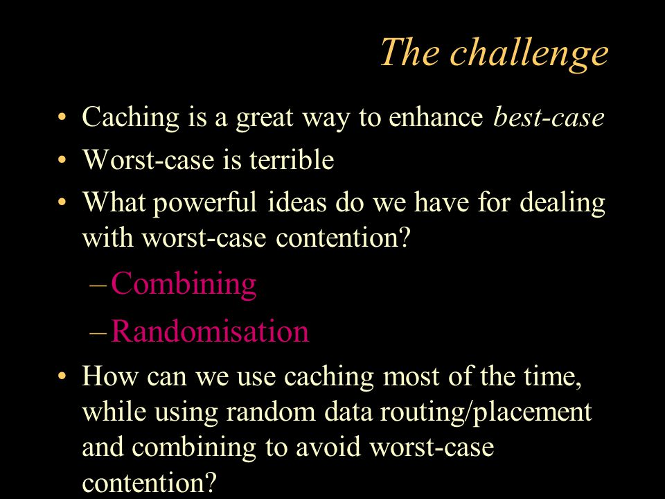 The challenge Caching is a great way to enhance best-case Worst-case is terrible What powerful ideas do we have for dealing with worst-case contention.