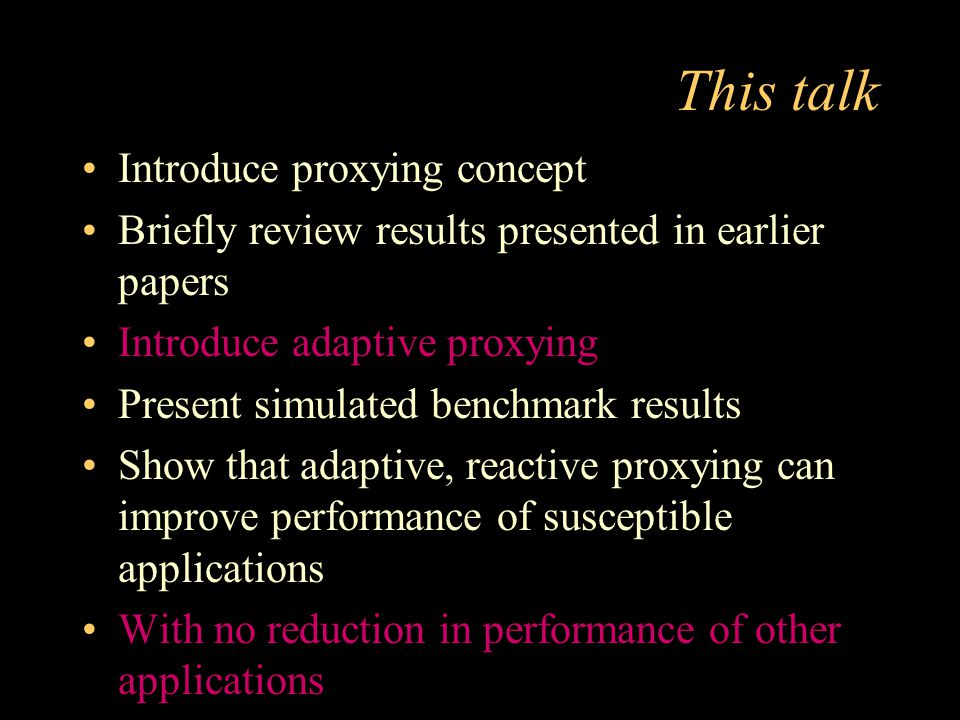 This talk Introduce proxying concept Briefly review results presented in earlier papers Introduce adaptive proxying Present simulated benchmark result