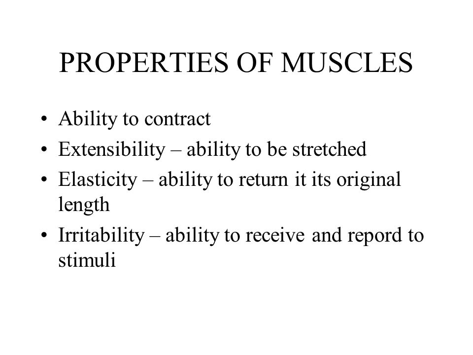 PROPERTIES OF MUSCLES Ability to contract Extensibility – ability to be stretched Elasticity – ability to return it its original length Irritability –