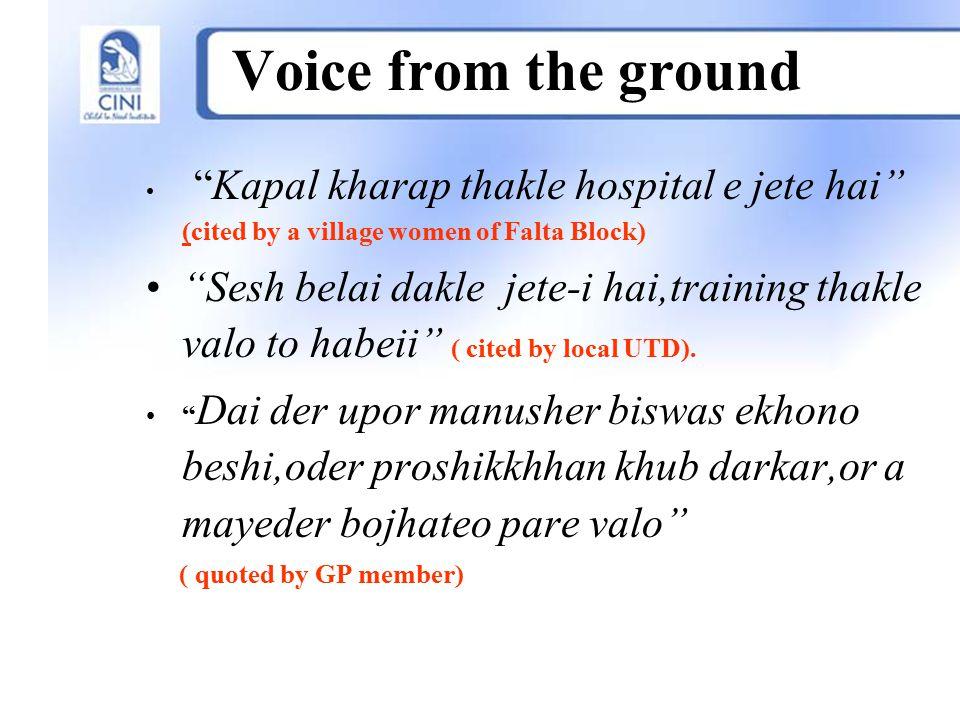 "Voice from the ground ""Kapal kharap thakle hospital e jete hai"" (cited by a village women of Falta Block) ""Sesh belai dakle jete-i hai,training thakle"