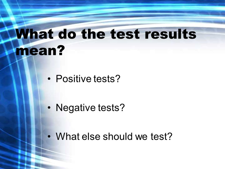 What do the test results mean Positive tests Negative tests What else should we test