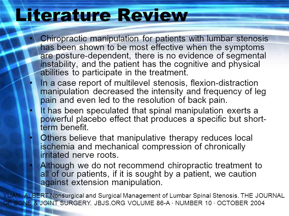 Literature Review Chiropractic manipulation for patients with lumbar stenosis has been shown to be most effective when the symptoms are posture-dependent, there is no evidence of segmental instability, and the patient has the cognitive and physical abilities to participate in the treatment.