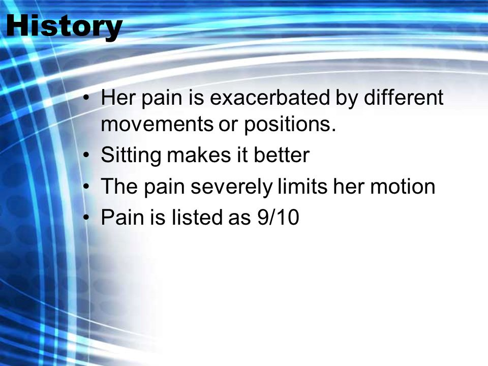 History Her pain is exacerbated by different movements or positions.