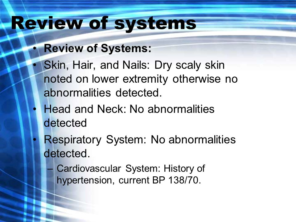 Review of systems Review of Systems: Skin, Hair, and Nails: Dry scaly skin noted on lower extremity otherwise no abnormalities detected.