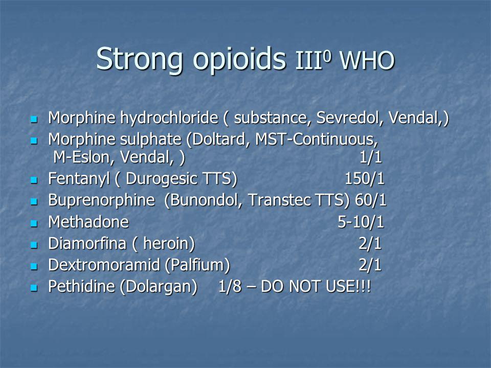 Strong opioids III 0 WHO Morphine hydrochloride ( substance, Sevredol, Vendal,) Morphine hydrochloride ( substance, Sevredol, Vendal,) Morphine sulphate (Doltard, MST-Continuous, M-Eslon, Vendal, ) 1/1 Morphine sulphate (Doltard, MST-Continuous, M-Eslon, Vendal, ) 1/1 Fentanyl ( Durogesic TTS) 150/1 Fentanyl ( Durogesic TTS) 150/1 Buprenorphine (Bunondol, Transtec TTS) 60/1 Buprenorphine (Bunondol, Transtec TTS) 60/1 Methadone 5-10/1 Methadone 5-10/1 Diamorfina ( heroin) 2/1 Diamorfina ( heroin) 2/1 Dextromoramid (Palfium) 2/1 Dextromoramid (Palfium) 2/1 Pethidine (Dolargan) 1/8 – DO NOT USE!!.