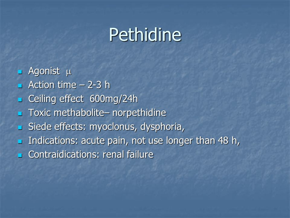 Pethidine Agonist  Agonist  Action time – 2-3 h Action time – 2-3 h Ceiling effect 600mg/24h Ceiling effect 600mg/24h Toxic methabolite– norpethidine Toxic methabolite– norpethidine Siede effects: myoclonus, dysphoria, Siede effects: myoclonus, dysphoria, Indications: acute pain, not use longer than 48 h, Indications: acute pain, not use longer than 48 h, Contraidications: renal failure Contraidications: renal failure
