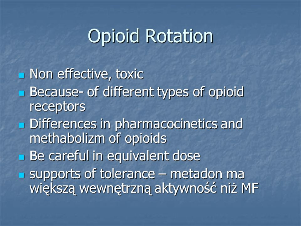 Opioid Rotation Non effective, toxic Non effective, toxic Because- of different types of opioid receptors Because- of different types of opioid receptors Differences in pharmacocinetics and methabolizm of opioids Differences in pharmacocinetics and methabolizm of opioids Be careful in equivalent dose Be careful in equivalent dose supports of tolerance – metadon ma większą wewnętrzną aktywność niż MF supports of tolerance – metadon ma większą wewnętrzną aktywność niż MF