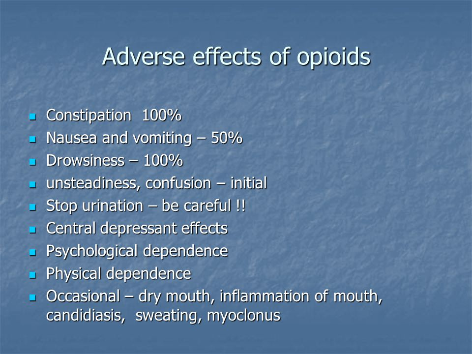 Adverse effects of opioids Constipation 100% Constipation 100% Nausea and vomiting – 50% Nausea and vomiting – 50% Drowsiness – 100% Drowsiness – 100% unsteadiness, confusion – initial unsteadiness, confusion – initial Stop urination – be careful !.