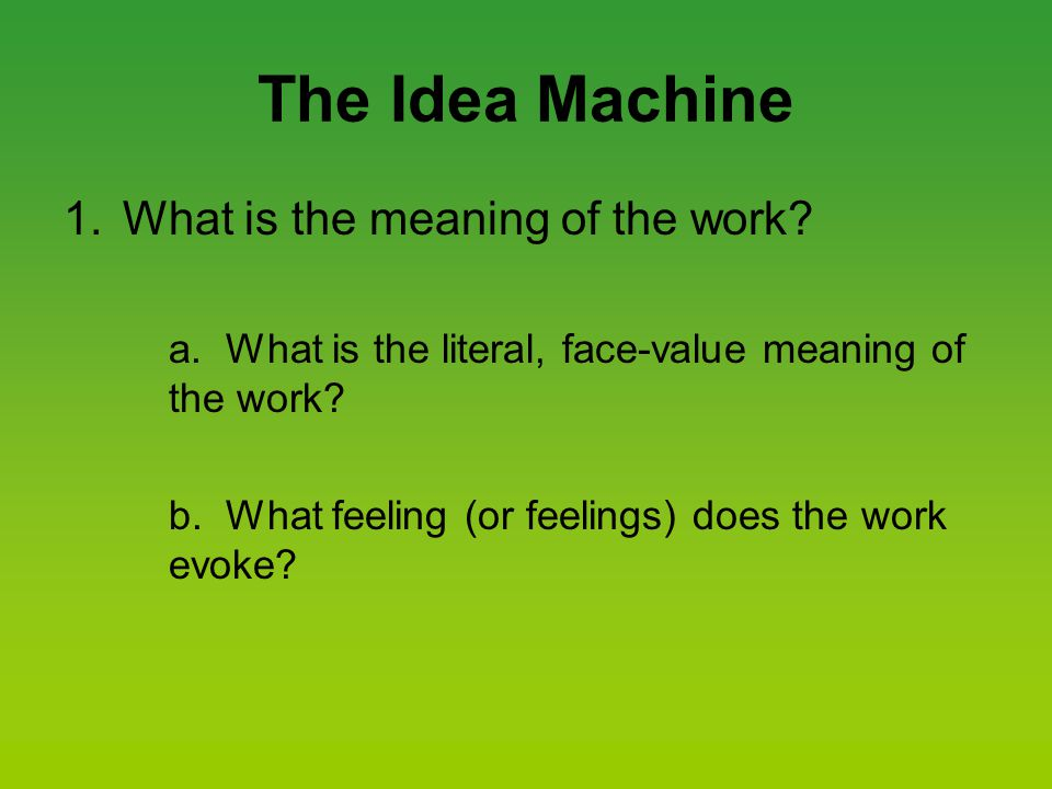 The Idea Machine 1.What is the meaning of the work? a. What is the literal, face-value meaning of the work? b. What feeling (or feelings) does the wor