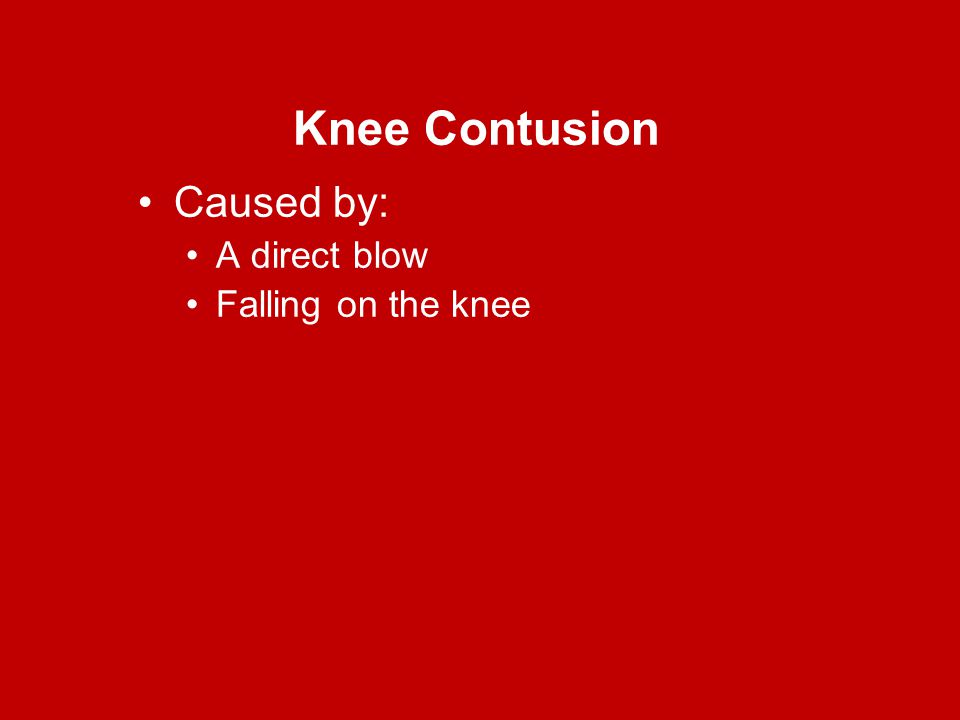 Knee Contusion Caused by: A direct blow Falling on the knee