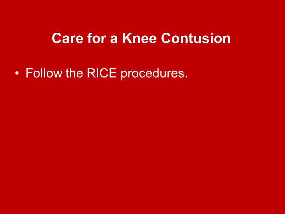 Care for a Knee Contusion Follow the RICE procedures.