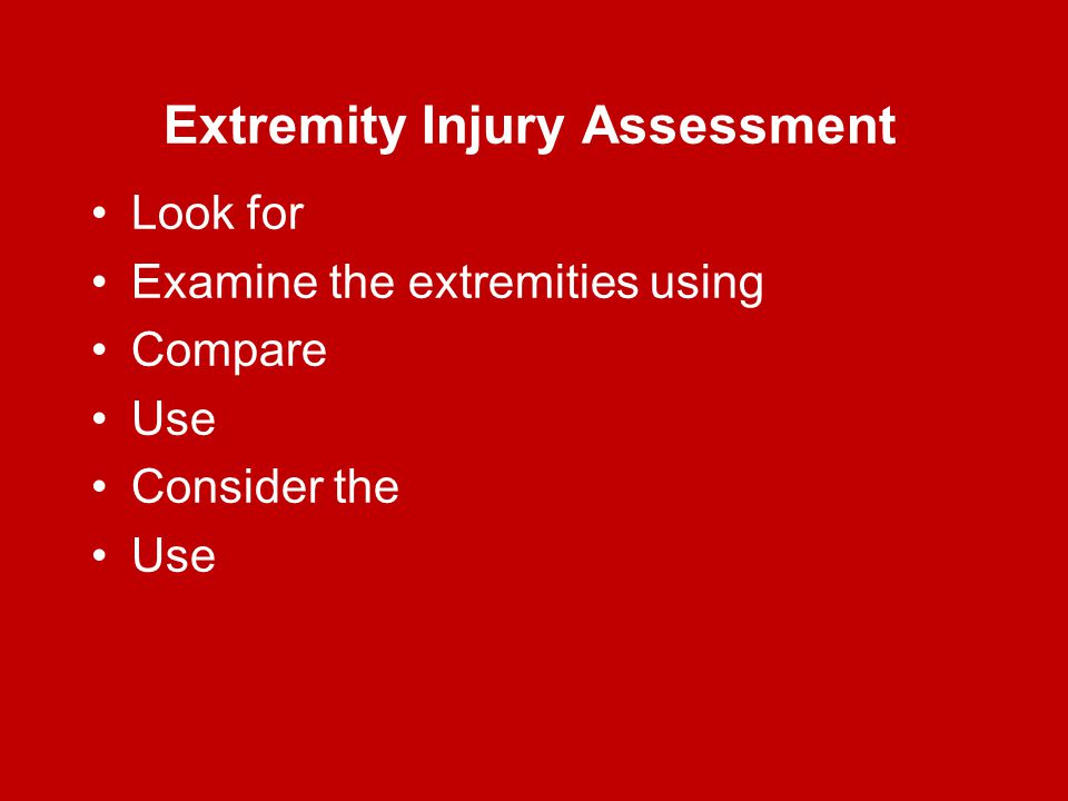 Extremity Injury Assessment Look for Examine the extremities using Compare Use Consider the Use