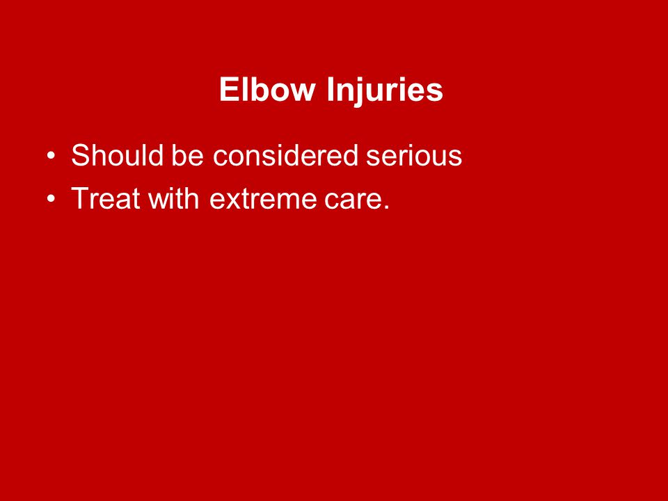 Elbow Injuries Should be considered serious Treat with extreme care.