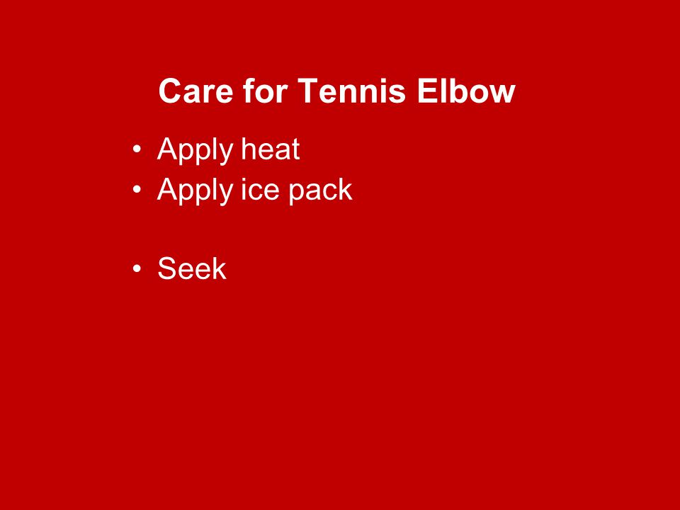 Care for Tennis Elbow Apply heat Apply ice pack Seek
