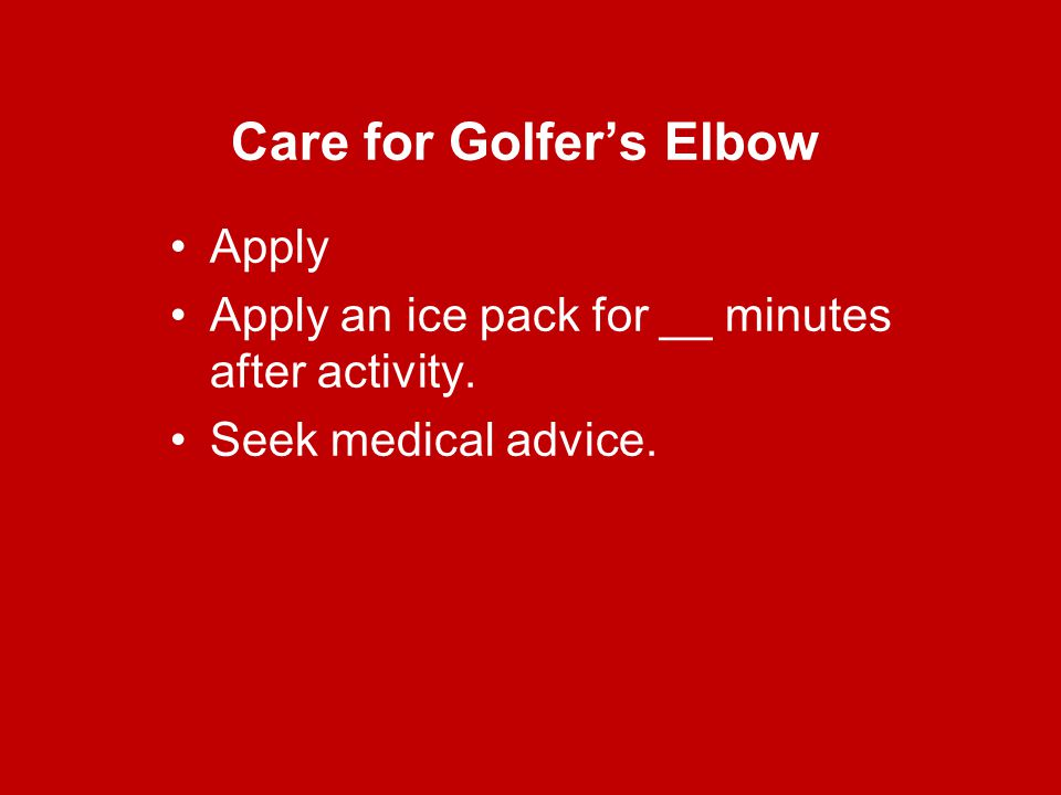 Care for Golfer's Elbow Apply Apply an ice pack for __ minutes after activity. Seek medical advice.