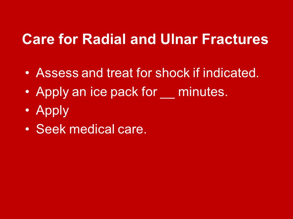 Care for Radial and Ulnar Fractures Assess and treat for shock if indicated. Apply an ice pack for __ minutes. Apply Seek medical care.