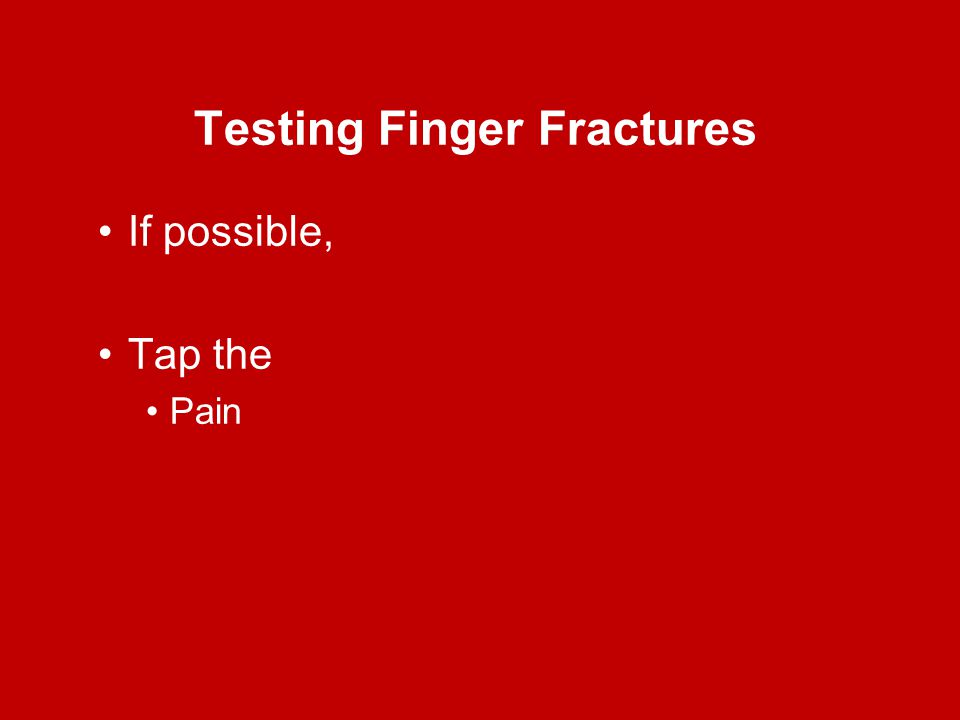 Testing Finger Fractures If possible, Tap the Pain