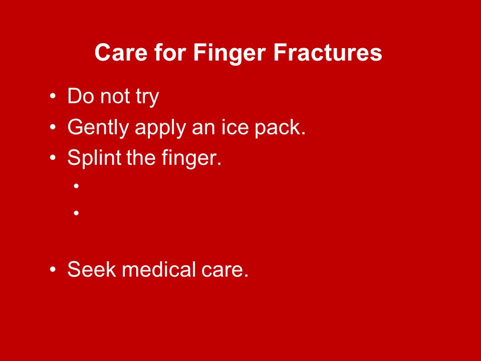 Care for Finger Fractures Do not try Gently apply an ice pack. Splint the finger. Seek medical care.