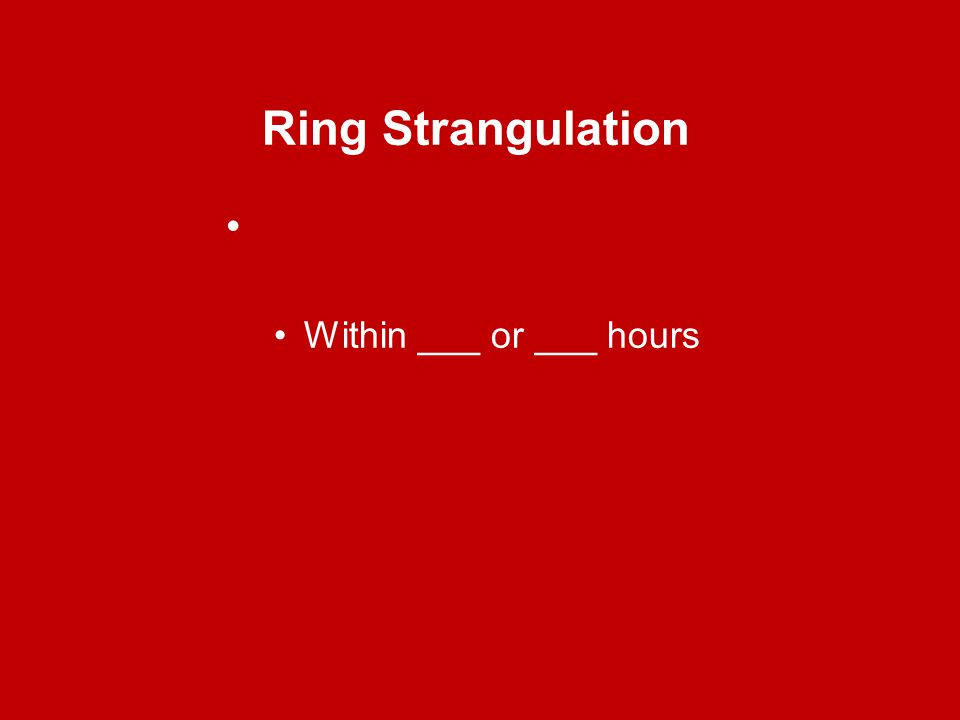 Ring Strangulation Within ___ or ___ hours