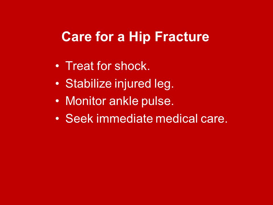 Care for a Hip Fracture Treat for shock. Stabilize injured leg. Monitor ankle pulse. Seek immediate medical care.
