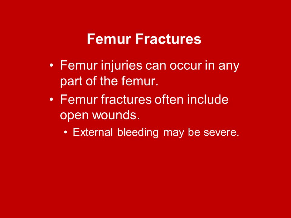 Femur Fractures Femur injuries can occur in any part of the femur. Femur fractures often include open wounds. External bleeding may be severe.
