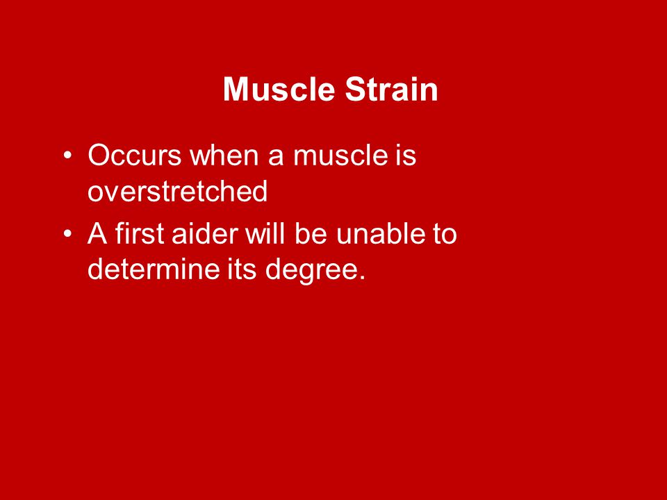 Muscle Strain Occurs when a muscle is overstretched A first aider will be unable to determine its degree.