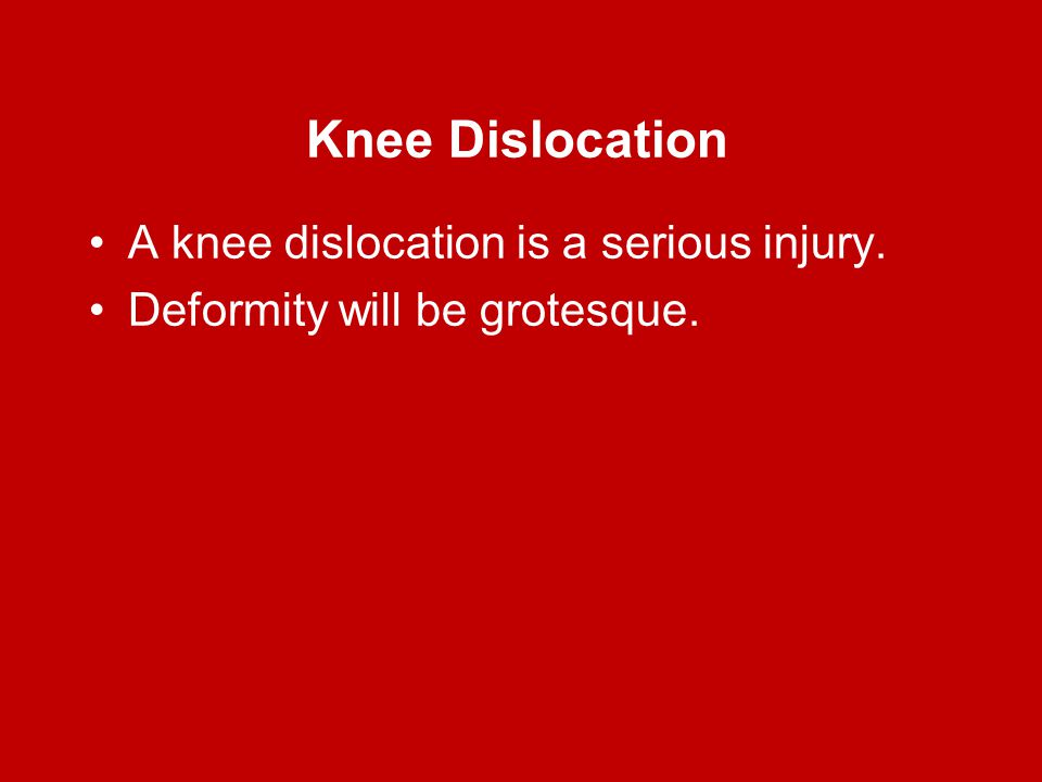 Knee Dislocation A knee dislocation is a serious injury. Deformity will be grotesque.