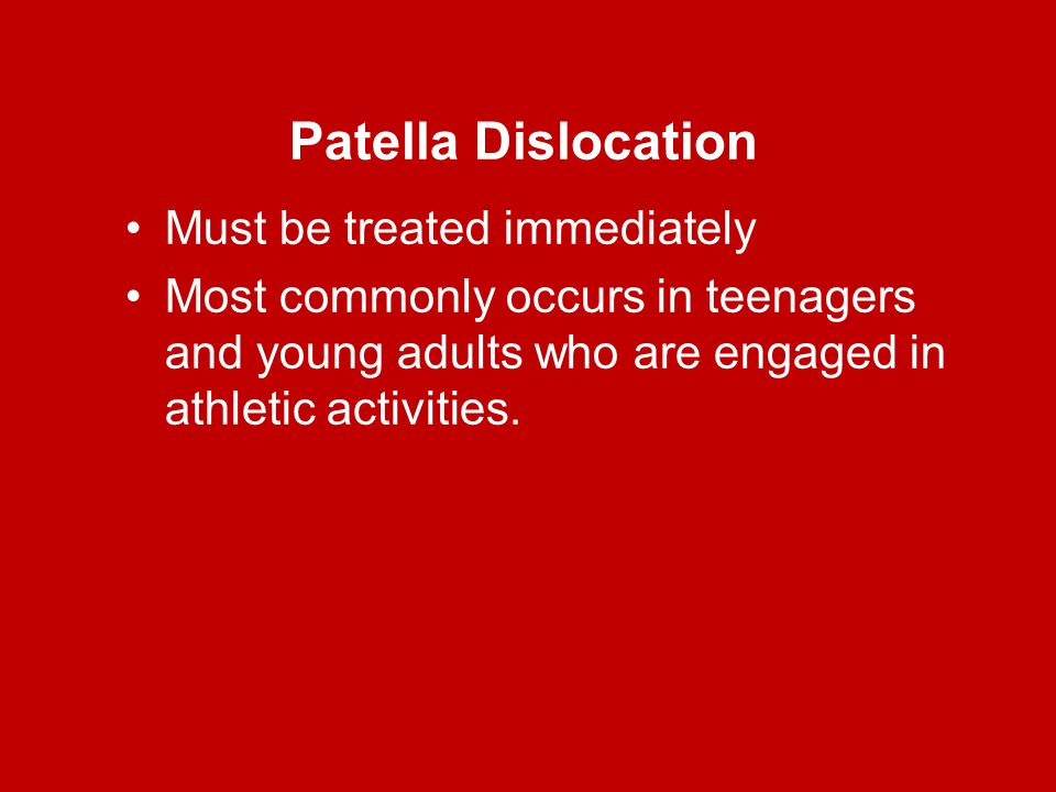 Patella Dislocation Must be treated immediately Most commonly occurs in teenagers and young adults who are engaged in athletic activities.