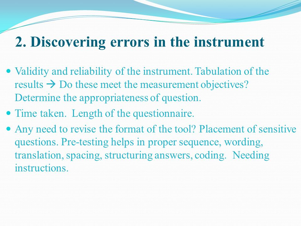 2. Discovering errors in the instrument Validity and reliability of the instrument. Tabulation of the results  Do these meet the measurement objectiv
