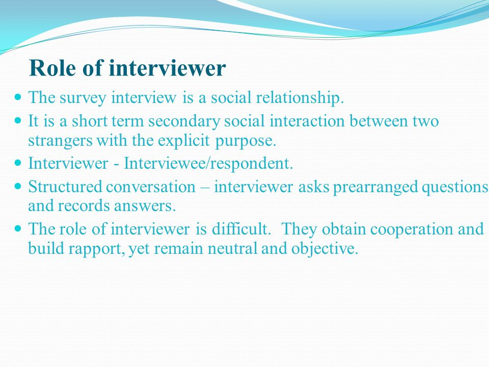 Role of interviewer The survey interview is a social relationship. It is a short term secondary social interaction between two strangers with the expl